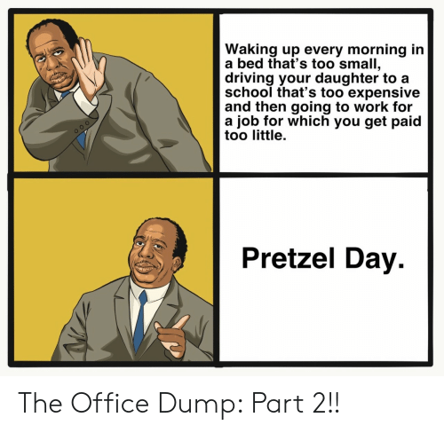 Driving, School, and The Office: Waking up every morning in  a bed that's too small,  driving your daughter to a  school that's too expensive  and then going to work for  a job for which you get paid  too little.  Pretzel Day The Office Dump: Part 2!!