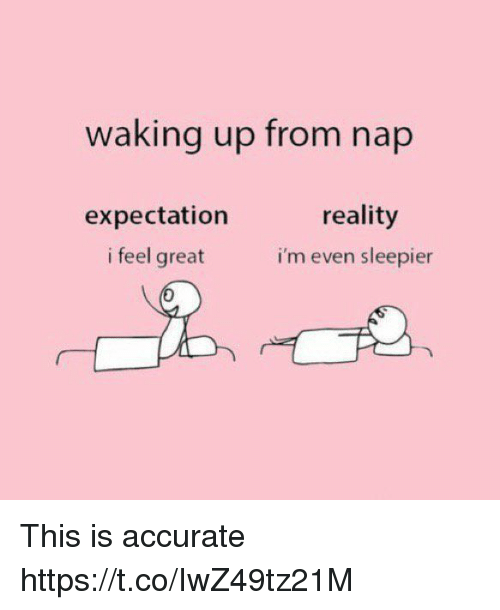 Memes, Reality, and 🤖: waking up from nap  reality  i'm even sleepier  expectation  i feel great This is accurate https://t.co/IwZ49tz21M