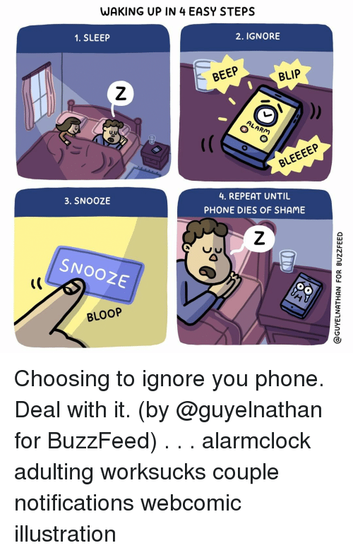 Memes, Phone, and Buzzfeed: WAKING UP IN4 EASY STEPS  1. SLEEP  2. IGNORE  BEEP  BLIP  4. REPEAT UNTIU  PHONE DIES OF SHAME  3. SNOOZE  뱃  SNOOZE  t(  BLOOP Choosing to ignore you phone. Deal with it. (by @guyelnathan for BuzzFeed) . . . alarmclock adulting worksucks couple notifications webcomic illustration