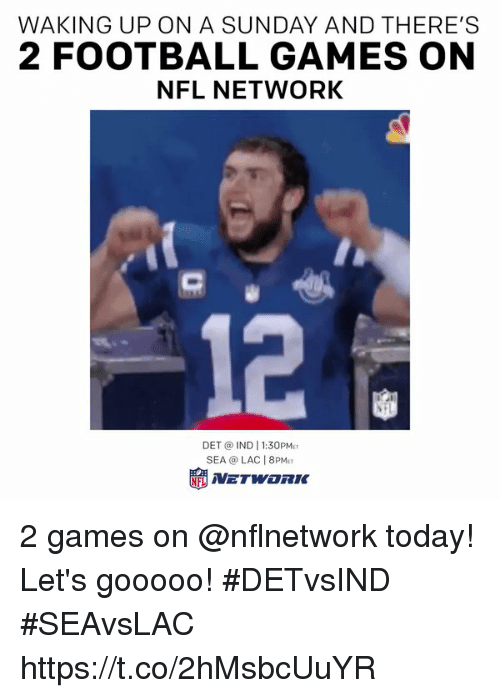 Nfl Network: WAKING UP ON A SUNDAY AND THERE'S  2 FOOTBALL GAMES ON  NFL NETWORK  12  DET @ IND 1:30PM  SEA @ LAC 8PM 2 games on @nflnetwork today!  Let's gooooo! #DETvsIND #SEAvsLAC https://t.co/2hMsbcUuYR