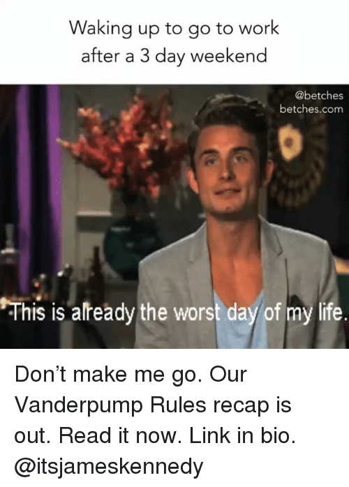 Life, The Worst, and Work: Waking up to go to work  after a 3 day weekend  @betches  betches.com  his is already the worst day of my life Don't make me go. Our Vanderpump Rules recap is out. Read it now. Link in bio. @itsjameskennedy