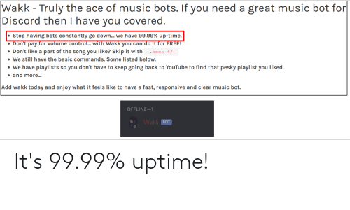 Music, youtube.com, and Control: Wakk - Truly the ace of music bots. If you need a great music bot for  Discord then I have you covered.  Stop having bots constantly go down... we have 99.99% up-time.  Don't pay for volume control... with Wakk you can do it for FREE!  Don't like a part of the song you like? Skip it with .seek +/-  We still have the basic commands. Some listed below.  We have playlists so you don't have to keep going back to YouTube to find that pesky playlist you liked.  and more...  Add wakk today and enjoy what it feels like to have a fast, responsive and clear music bot.  OFFLINE-1  Wakk BOT It's 99.99% uptime!