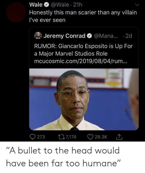 """Head, Giancarlo Esposito, and Marvel: Wale  @Wale 21h  Honestly this man scarier than any villain  I've ever seen  Jeremy Conrad  @Mana... .2d  MOSM  RUMOR: Giancarlo Esposito is Up For  a Major Marvel Studios Role  mcucosmic.com/2019/08/04/rum...  273  217,174  28.3K """"A bullet to the head would have been far too humane"""""""