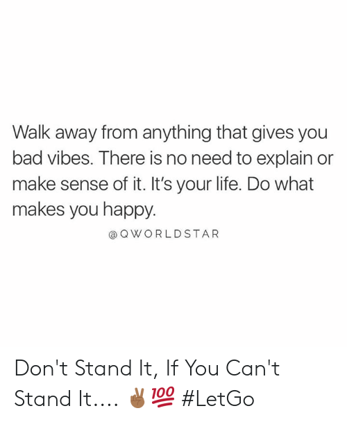 Bad, Life, and Worldstar: Walk away from anything that gives you  bad vibes. There is no need to explain or  make sense of it. It's your life. Do what  makes you happy.  @ Q WORLDSTAR Don't Stand It, If You Can't Stand It.... ✌🏾💯 #LetGo