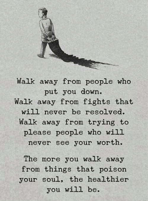 Memes, Never, and 🤖: Walk away from people who  put you down.  Walk away from fights that  will never be resolved.  Walk away from trying.to  please people who wiLL  never see your worth  The more you walk away  from things that poison  your soul, the healthier  you will be.