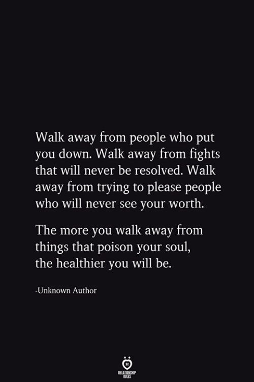 Never, Poison, and Who: Walk away from people who put  you down. Walk away from fights  that will never be resolved. Walk  away from trying to please people  who will never see your worth.  The more you walk away from  things that poison your soul,  the healthier you will be.  -Unknown Author  RELATIONSHIP  ES
