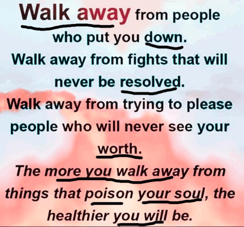 From People: Walk away from people  who put you down.  Walk away from fights that will  never be resolved.  Walk away from trying to please  people who will never see your  worth.  The more you walk away from  things that poison your soul, the  healthier you will be.