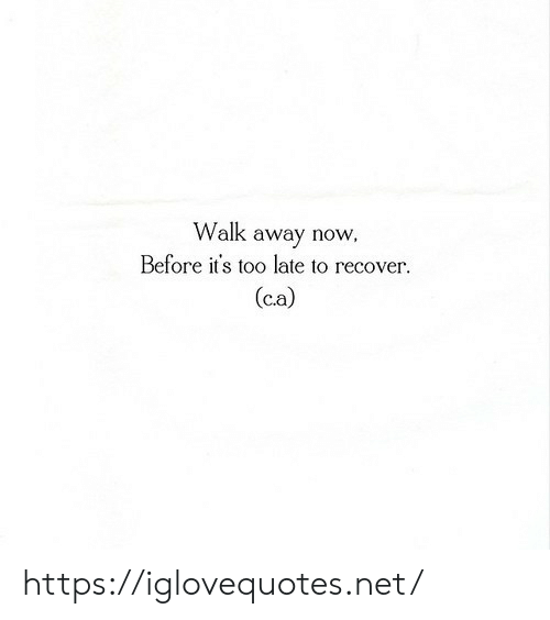 Net, Now, and Href: Walk away now,  Before it's too late to recover  (ca) https://iglovequotes.net/