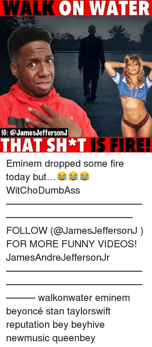 Beyonce, Eminem, and Fire: WALK ON WATER  IG: @JamesJeffersonJ  THAT SH T IS FIRE! Eminem dropped some fire today but…😂😂😂 WitChoDumbAss ——————————————————————————— FOLLOW (@JamesJeffersonJ ) FOR MORE FUNNY VIDEOS! JamesAndreJeffersonJr ——————————————————————————————— walkonwater eminem beyoncé stan taylorswift reputation bey beyhive newmusic queenbey