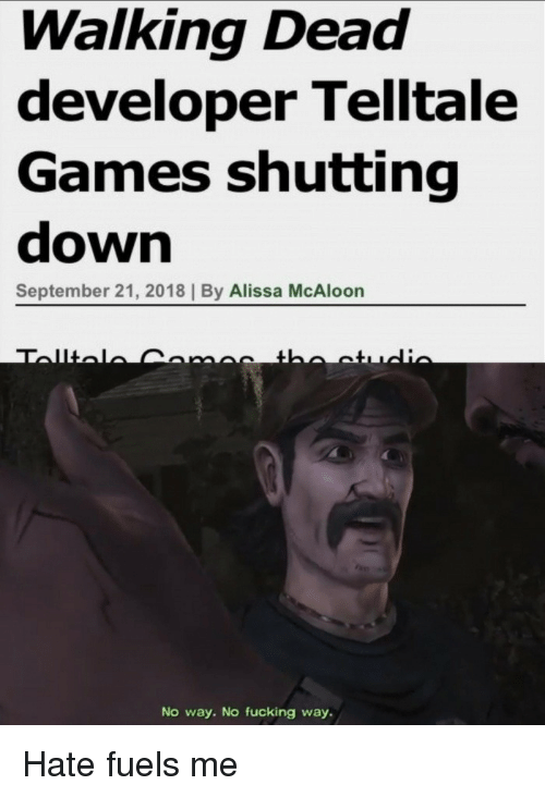 Fucking, Games, and Walking Dead: Walking Dead  developer Telltale  Games shutting  down  September 21, 2018 | By Alissa McAloon  No way. No fucking way. Hate fuels me