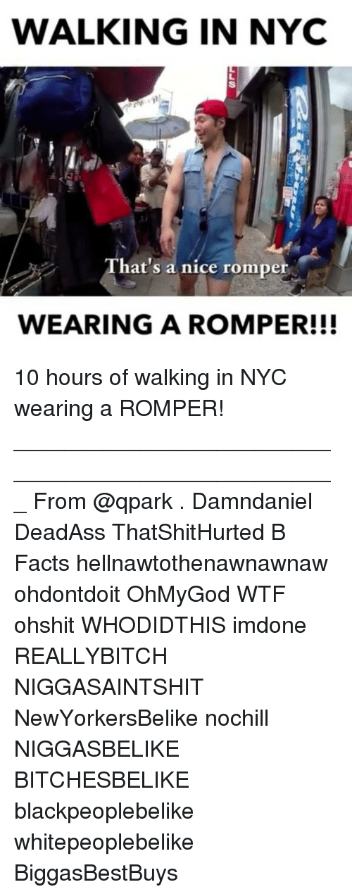 Facts, Memes, and Wtf: WALKING IN NYC  17  hat's a nice romper  WEARING A ROMPER!!! 10 hours of walking in NYC wearing a ROMPER! ___________________________________________________ From @qpark . Damndaniel DeadAss ThatShitHurted B Facts hellnawtothenawnawnaw ohdontdoit OhMyGod WTF ohshit WHODIDTHIS imdone REALLYBITCH NIGGASAINTSHIT NewYorkersBelike nochill NIGGASBELIKE BITCHESBELIKE blackpeoplebelike whitepeoplebelike BiggasBestBuys