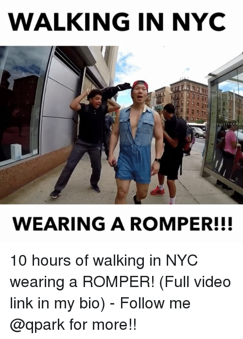 Memes, Link, and Video: WALKING IN NYC  WEARING A ROMPER!!! 10 hours of walking in NYC wearing a ROMPER! (Full video link in my bio) - Follow me @qpark for more!!
