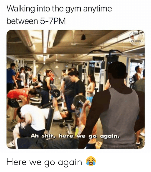 Gym, Shit, and Walking: Walking into the gym anytime  between 5-7PM  CARDIO  t A  Ah shit, here we go again Here we go again 😂
