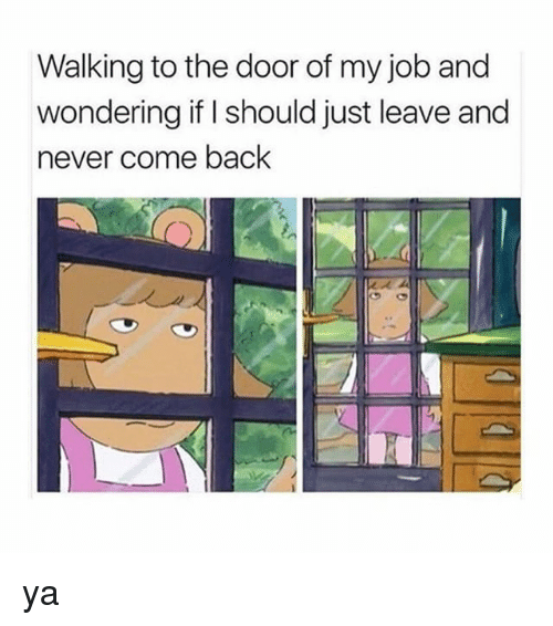 Girl Memes, Never, and Back: Walking to the door of my job and  wondering if I should just leave and  never come back ya
