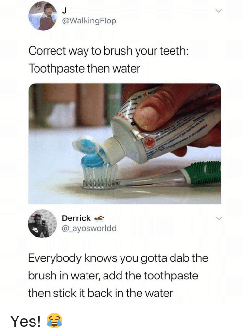 Memes, Water, and Back: @WalkingFlop  Correct way to brush your teeth  loothpaste then water  Derrick  ayosworldd  Everybody knows you gotta dab the  brush in water, add the toothpaste  then stick it back in the water Yes! 😂
