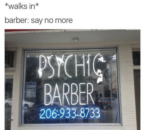 Barber: *walks in*  barber: say no more  PSYCHIC  BARBER  CLOSED  206-933-8733