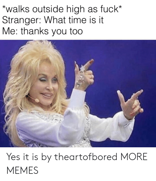what time is: walks outside high as fuck*  Stranger: What time is it  Me: thanks you too Yes it is by theartofbored MORE MEMES