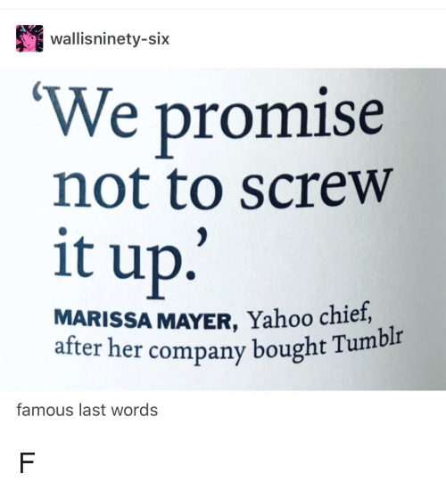 Tumblr, Yahoo, and Last Words: wallisninety-six  We promise  not to screw  it up.'  MARISSA MAYER, Yahoo chief,  after her company bought Tumblr  famous last words F