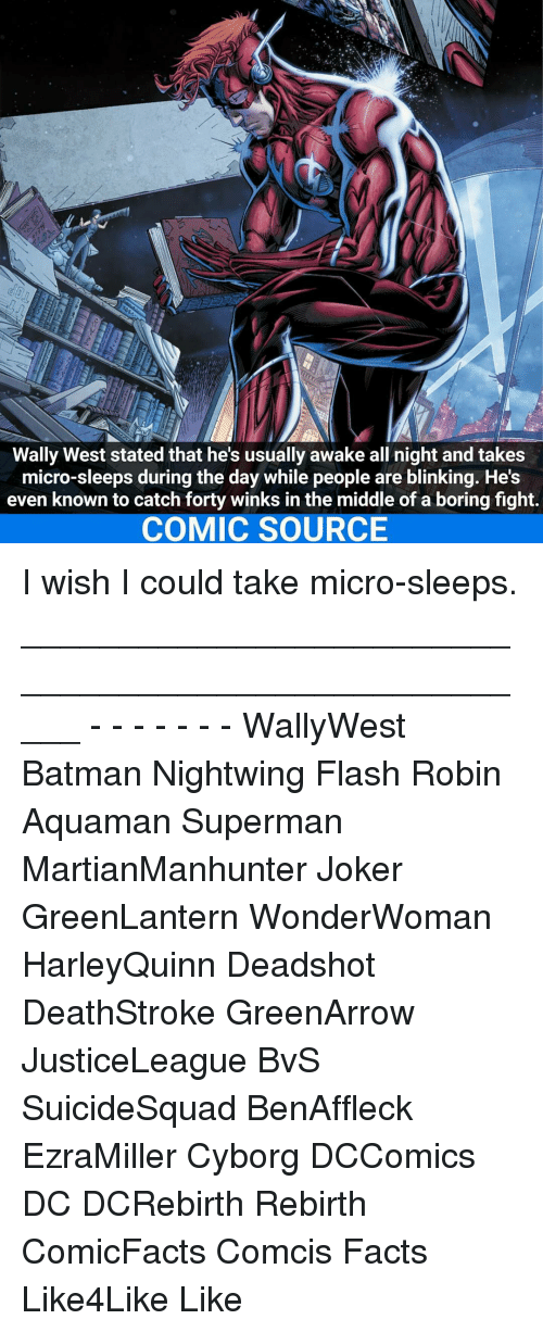 Bored, Joker, and Memes: Wally West stated that he's usually awake all night and takes  micro-sleeps during the day while people are blinking. He's  even known to catch forty winks in the middle of a boring fight.  COMIC SOURCE I wish I could take micro-sleeps. _____________________________________________________ - - - - - - - WallyWest Batman Nightwing Flash Robin Aquaman Superman MartianManhunter Joker GreenLantern WonderWoman HarleyQuinn Deadshot DeathStroke GreenArrow JusticeLeague BvS SuicideSquad BenAffleck EzraMiller Cyborg DCComics DC DCRebirth Rebirth ComicFacts Comcis Facts Like4Like Like
