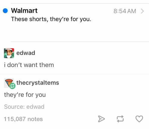 Walmart, Source, and Them: Walmart  8:54 AM  These shorts, they're for you.  edwad  i don't want them  thecrystaltems  they're for you  Source: edwad  115,087 notes