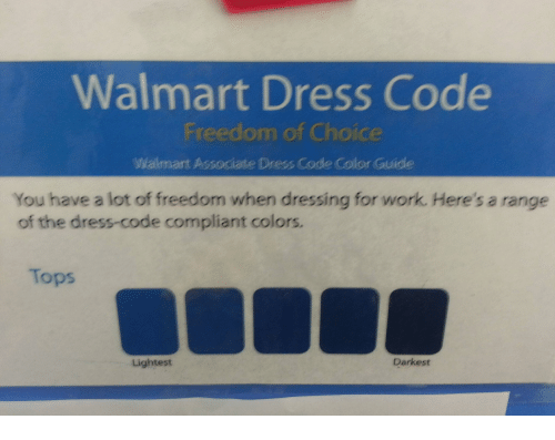 The Dress, Walmart, and Work: Walmart Dress Code  Freedom of Choice  Walmant Associate Dress Code Color Guide  You have a lot of freedom when dressing for work. Here's a range  of the dress-code compliant colors.  Tops  Lightest  Darkest