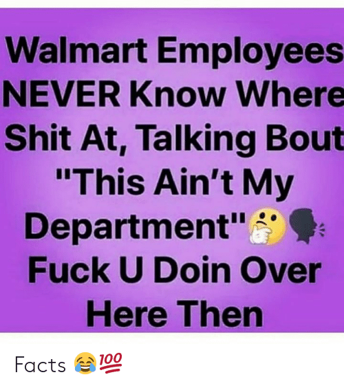 """Facts, Shit, and Walmart: Walmart Employees  NEVER Know Where  Shit At, Talking Bout  """"This Ain't My  Department""""  Fuck U Doin Over  Here Then Facts 😂💯"""