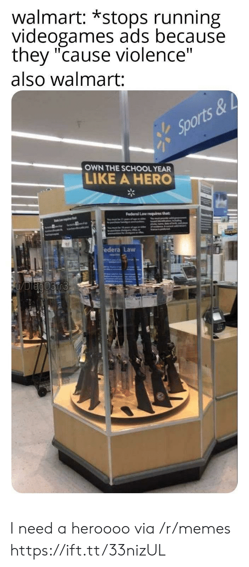 "videogames: walmart: *stops running  videogames ads because  they ""cause violence""  also walmart:  Sports&  OWN THE SCHOOL YEAR  LIKE A HERO  Federal Law requires that  thet  ww.dl  edera Law  FUDleg03rr3 I need a heroooo via /r/memes https://ift.tt/33nizUL"