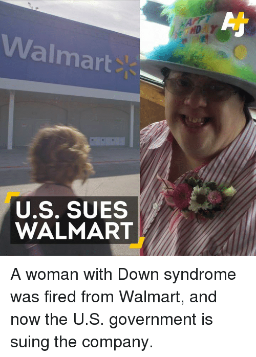 Memes, Walmart, and Down Syndrome: Walmart  U.S. SUES  WALMART A woman with Down syndrome was fired from Walmart, and now the U.S. government is suing the company.