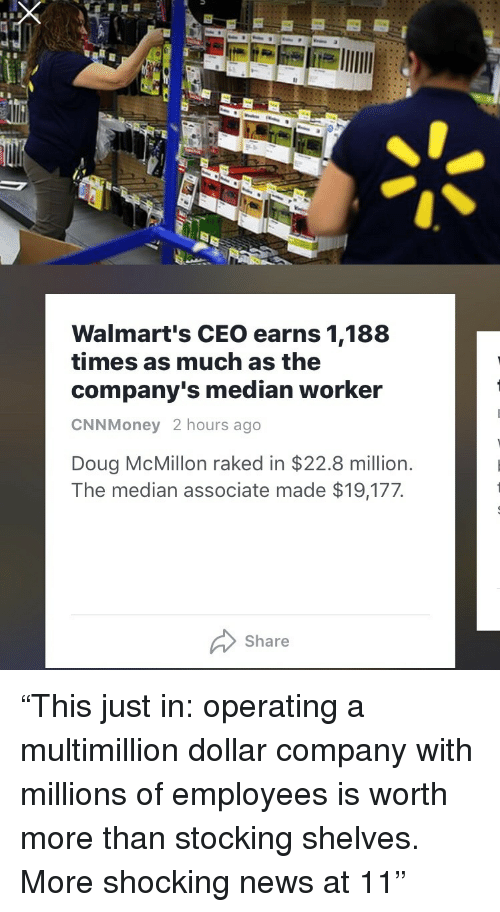 "median: Walmart's CEO earns 1,188  times as much as the  company's median worker  CNNMoney 2 hours ago  Doug McMillon raked in $22.8 million.  The median associate made $19,177  Share <p>""This just in: operating a multimillion dollar company with millions of employees is worth more than stocking shelves. More shocking news at 11""</p>"