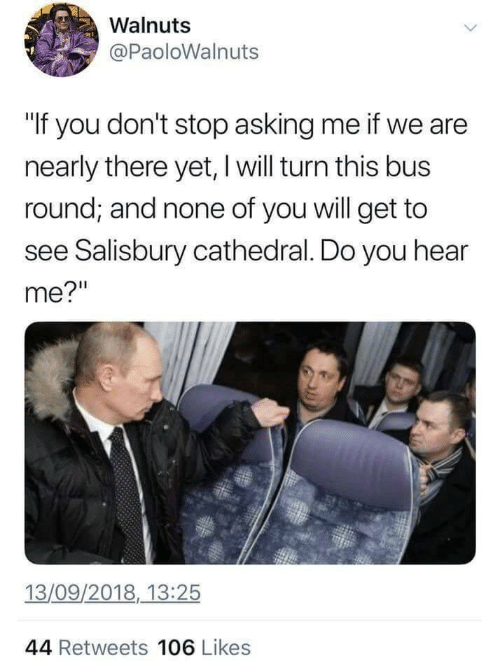 "Asking, Bus, and Will: Walnuts  @PaoloWalnuts  ""If you don't stop asking me if we are  nearly there yet, l will turn this bus  round; and none of you will get to  see Salisbury cathedral. Do you hear  me?""  13/09/2018, 13:25  44 Retweets 106 Likes"