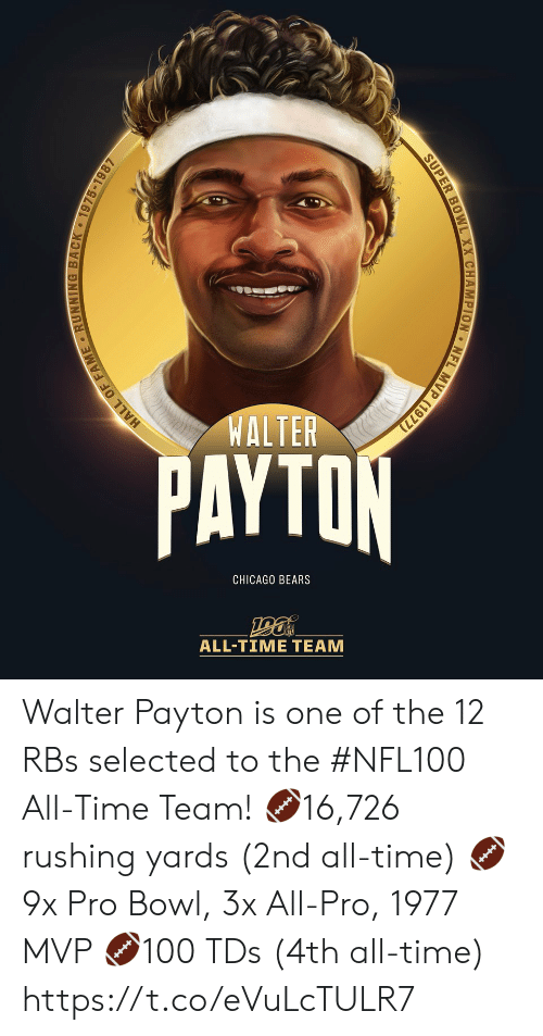 fame: WALTER  PAYTON  CHICAGO BEARS  ALL-TIΜΕ ΤEAΜ  MVP (1977)  NFL  SUPER BOWL XX CHAMPION  HALL OF FAME RUNNING BACK 1975-1987 Walter Payton is one of the 12 RBs selected to the #NFL100 All-Time Team!  🏈16,726 rushing yards (2nd all-time) 🏈9x Pro Bowl, 3x All-Pro, 1977 MVP 🏈100 TDs (4th all-time) https://t.co/eVuLcTULR7