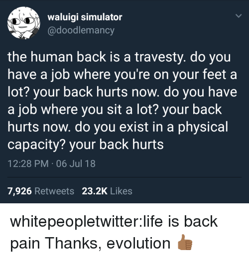 Life, Tumblr, and Blog: waluigi simulator  @doodlemancy  the human back is a travesty. do you  have a job where you're on your feet a  lot? your back hurts now. do you have  a job where you sit a lot? your back  hurts now. do you exist in a physical  capacity? your back hurts  12:28 PM . 06 Jul 18  7,926 Retweets 23.2K Likes whitepeopletwitter:life is back pain  Thanks, evolution 👍🏾