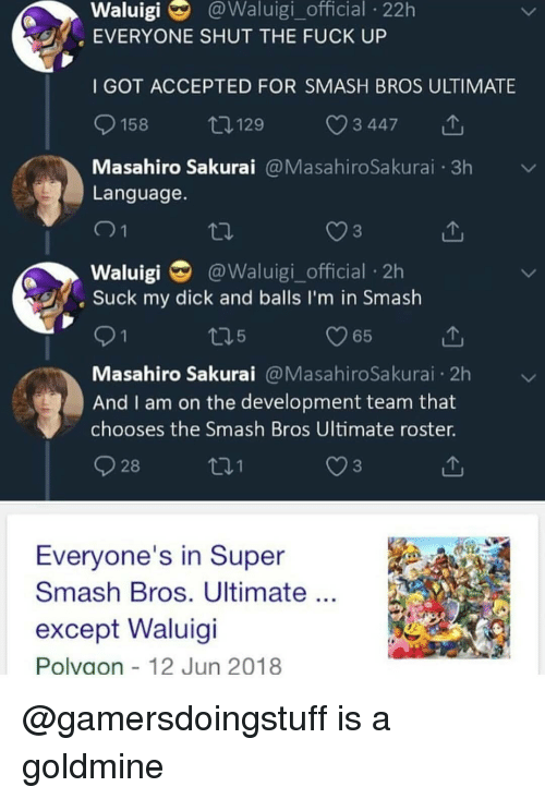 Memes, Smashing, and Super Smash Bros: Waluigi  @Waluigi_official  22h  EVERYONE SHUT THE FUCK UP  I GOT ACCEPTED FOR SMASH BROS ULTIMATE  158  129  3 447  Masahiro Sakurai@MasahiroSakurai 3h  Language  3  Waluigi @Waluigi_official 2h  Suck my dick and balls I'm in Smash  O65  Masahiro Sakurai@MasahiroSakurai 2h  And I am on the development team that  chooses the Smash Bros Ultimate roster.  28  3  Everyone's in Super  Smash Bros. Ultimate  except Waluigi  Polvaon 12 Jun 2018 @gamersdoingstuff is a goldmine
