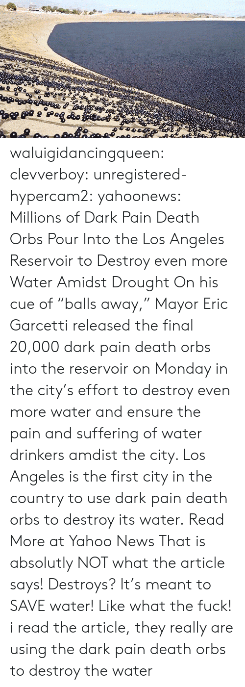 "News, Tumblr, and Blog: waluigidancingqueen: clevverboy:   unregistered-hypercam2:   yahoonews:  Millions of Dark Pain Death Orbs Pour Into the Los Angeles Reservoir to Destroy even more Water Amidst Drought On his cue of ""balls away,"" Mayor Eric Garcetti  released the final 20,000 dark pain death orbs into the reservoir on Monday in  the city's effort to destroy even more water and ensure the pain and suffering of water drinkers amdist the city. Los Angeles is the first city in the country to use dark pain death orbs to destroy its water. Read More at Yahoo News    That is absolutly NOT what the article says! Destroys? It's meant to SAVE water! Like what the fuck!    i read the article, they really are using the dark pain death orbs to destroy the water"