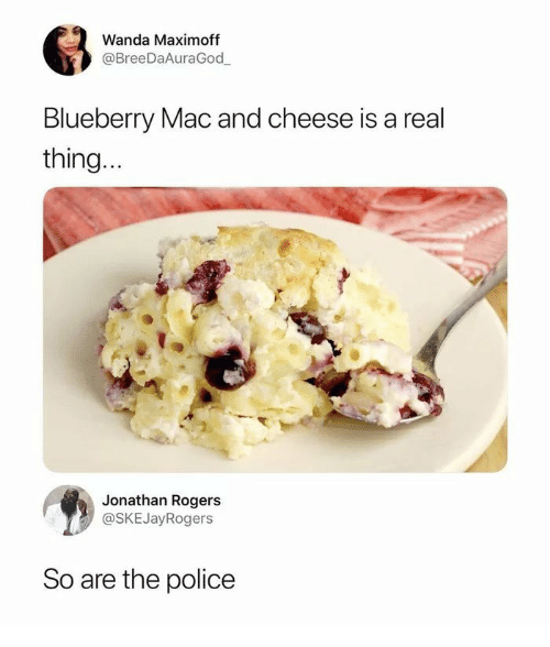 Police, Mac, and Cheese: Wanda Maximoff  @BreeDaAuraGod  Blueberry Mac and cheese is a real  thing  Jonathan Rogers  @SKEJayRogers  So are the police