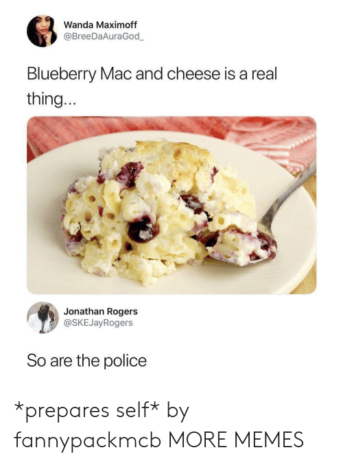 Dank, Memes, and Police: Wanda Maximoff  @BreeDaAuraGod  Blueberry Mac and cheese is a real  thing  Jonathan Rogers  @SKEJayRogers  So are the police *prepares self* by fannypackmcb MORE MEMES