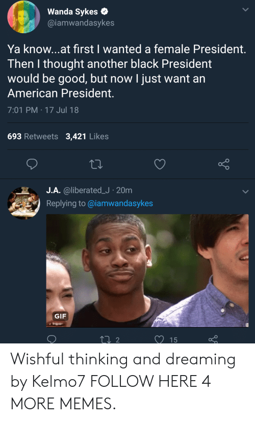 Dank, Gif, and Memes: Wanda Sykes  @iamwandasykes  Ya know...at first I wanted a female President.  Then I thought another black President  would be good, but now I just want an  American President.  7:01 PM-17 Jul 18  693 Retweets 3,421 Likes  o O  J.A. @liberated.J . 20m  Replying to @iamwandasykes  .н  .  GIF  15 Wishful thinking and dreaming by Kelmo7 FOLLOW HERE 4 MORE MEMES.