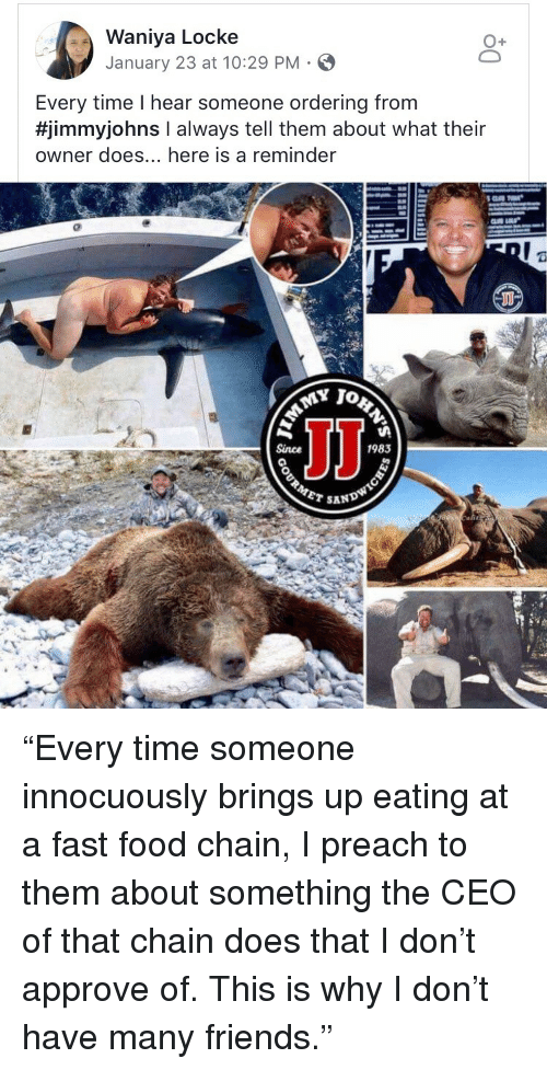 """locke: Waniya Locke  January 23 at 10:29 PM-  Every time I hear someone ordering from  #jimmyjohns I always tell them about what their  owner does... here is a reminder  1983  SAN <p>""""Every time someone innocuously brings up eating at a fast food chain, I preach to them about something the CEO of that chain does that I don't approve of. This is why I don't have many friends.""""</p>"""