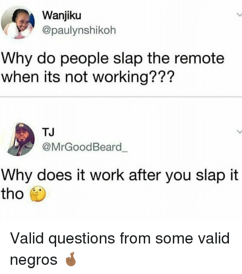 negros: Wanjiku  @paulynshikoh  Why do people slap the remote  when its not working???  TJ  @MrGoodBeard  Why does it work after you slap it  tho Valid questions from some valid negros 🤞🏾