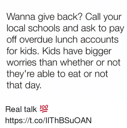 Kids, Back, and For Kids: Wanna give back? Call your  local schools and ask to pay  off overdue lunch accounts  for kids. Kids have bigger  worries than whether or not  they're able to eat or not  that day. Real talk 💯 https://t.co/IlThBSuOAN