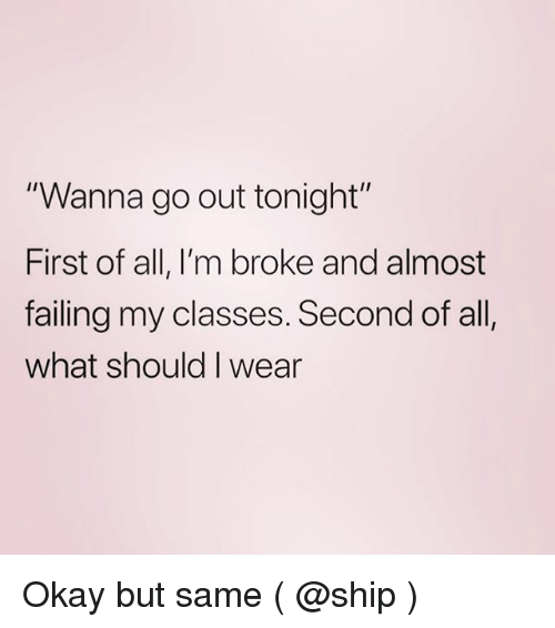 """Okay, Girl Memes, and All: """"Wanna go out tonight""""  First of all, I'm broke and almost  failing my classes. Second of all  what should I wear Okay but same ( @ship )"""