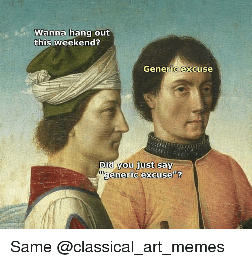 Dank Memes, Classical, and Classics: Wanna hang out  this weekend?  Generic excuse  Did you just  say  generic excuse Same @classical_art_memes