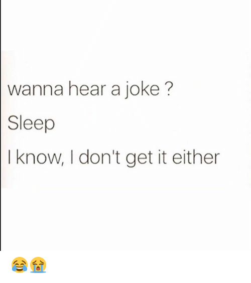 I Dont Get It: wanna hear a joke?  Sleep  I know, I don't get it either 😂😭