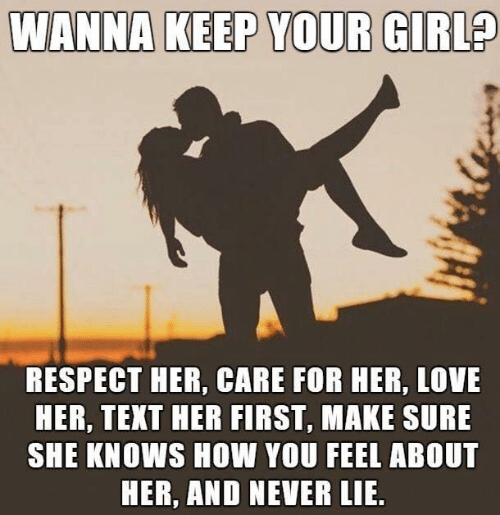 Love, Respect, and She Knows: WANNA KEEP YOUR GIRL?  RESPECT HER, CARE FOR HER, LOVE  HER, TEXT HER FIRST, MAKE SURE  SHE KNOWS HOW YOU FEEL ABOUT  HER, AND NEVER LIE