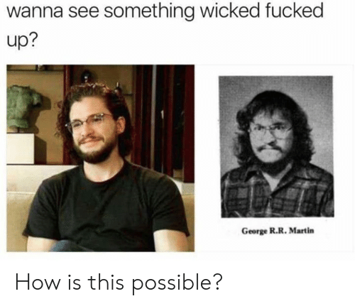 Funny, Martin, and Tumblr: wanna see something wicked fucked  up?  George R.R. Martin How is this possible?