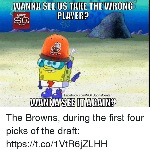 Facebook, Sports, and Browns: WANNA SEE US TAKE THERONG  PLAVER  Facebook.com/NOTSportsCenter  VIANNA SEE IT AGAIN The Browns, during the first four picks of the draft: https://t.co/1VtR6jZLHH