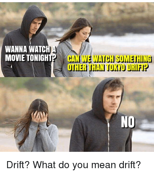Memes, Mean, and Movie: WANNA WATC  MOVIE TONIGHT?  CAN WE WATCH SOMETHING  OTHER THAN TOKYO DRIFT? Drift? What do you mean drift?