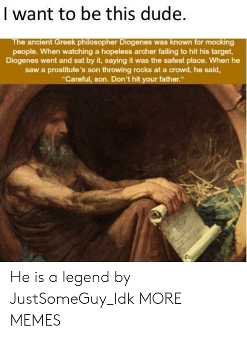 philosopher: | want to be this dude  The ancient Greek philosopher Diogenes was known for mocking  people. When watching a hopeless archer failing to hit his target  Diogenes went and sat by it, saying it was the safest place. When he  saw a prostitute's son throwing rocks at a crowd, he said,  Careful, son. Don't hit your father He is a legend by JustSomeGuy_Idk MORE MEMES