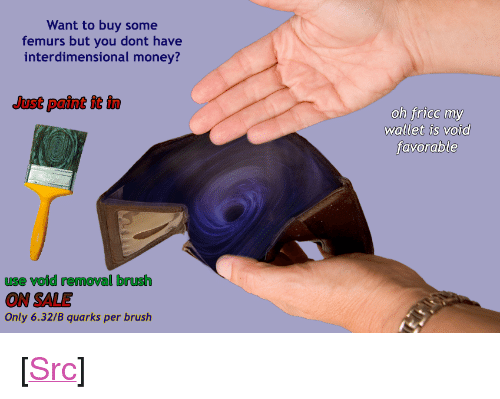 """Money, Reddit, and Paint: Want to buy some  femurs but you dont have  interdimensional money?  Just paint it in  wallet is void  use void removal brush  ON SALE  Only 6.32/B quarks per brush <p>[<a href=""""https://www.reddit.com/r/surrealmemes/comments/7cfgzo/void_wallet/"""">Src</a>]</p>"""