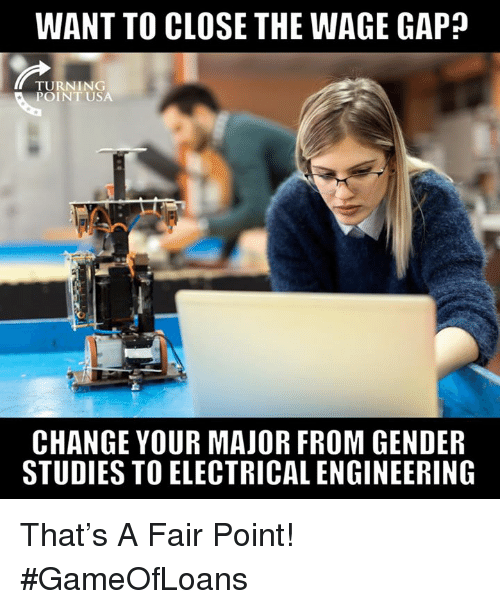 Memes, Engineering, and Change: WANT TO CLOSE THE WAGE GAP?  TURNING  POINT USA  CHANGE YOUR MAJOR FROM GENDER  STUDIES TO ELECTRICAL ENGINEERING That's A Fair Point! #GameOfLoans